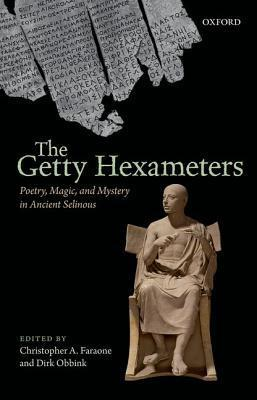 The Getty Hexameters: Poetry, Magic, and Mystery in Ancient Selinous  by  Christopher A. Faraone