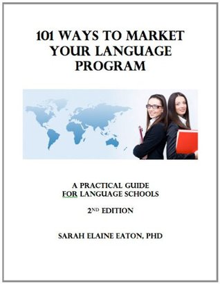 101 Ways To Market Your Language Program: A Practical Guide For Language Schools And Programs  by  Sarah Elaine Eaton