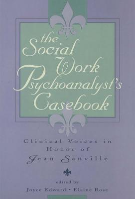 The Social Work Psychoanalysts Casebook: Clinical Voices in Honor of Jean Sanville  by  Joyce Edward
