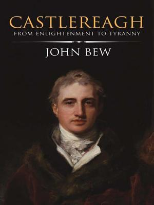 Castlereagh: From Englightenment to Tyranny John Bew