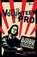 How to Volunteer Like a Pro: An Amateur's Guide for Working with Teenagers