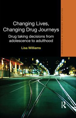 Changing Lives, Changing Drug Journeys: Drug Taking Decisions from Adolescence to Adulthood  by  Lisa Williams