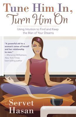 Tune Him In, Turn Him on: Using Intuition to Find and Keep the Man of Your Dreams Servet Hasan
