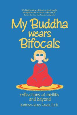 My Buddha Wears Bifocals: Reflections at Midlife and Beyond Kathleen Mary Sands