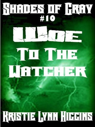 #10 Shades of Gray- Woe To The Watcher (science fiction action adventure mystery serial) (SOG- Shades Of Gray Series) Kristie Lynn Higgins