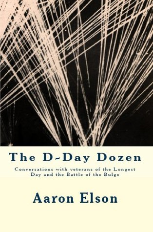 The D-Day Dozen: Conversations With Veterans of the Longest Day, the Huertgen Forest and the Battle of the Bulge  by  Aaron Elson