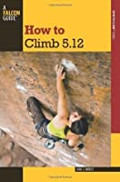 How to Climb 5.12, 3rd (How To Climb Series)