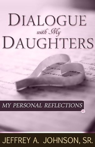 Dialogue With My Daughters: My Personal Reflections  by  Jeffrey A. Johnson Sr.