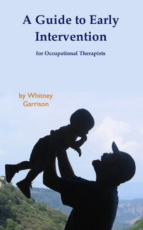 A Guide to Early Intervention for Occupational Therapists Whitney Garrison