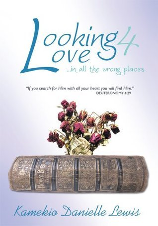 Looking 4 Love...in all the wrong places: If you search for Him with all your heart you will find Him-Deuteronomy 4: 29 Kamekio Danielle Lewis