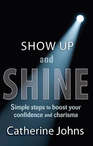 Show Up and Shine: Simple Steps to Boost Your Confidence and Charisma  by  Catherine Johns