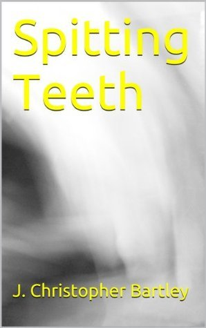 Spitting Teeth  by  J. Christopher Bartley