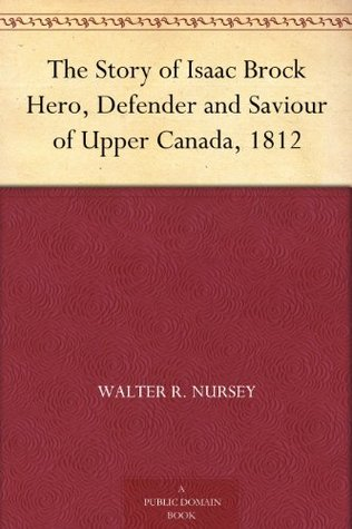 The Story of Isaac Brock Hero, Defender and Saviour of Upper Canada, 1812  by  Walter R. Nursey