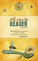 The Daily Reader: 366 Selections of Great Prose and Poetry to Inspire a Productive and Meaningful Writing Life