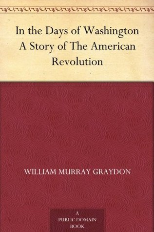 In the Days of Washington A Story of The American Revolution William Murray Graydon
