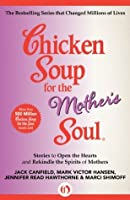 Chicken Soup for the Mother's Soul: Stories to Open the Hearts and Rekindle the Spirits of Mothers (Chicken Soup for the Soul)