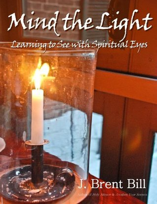 Mind the Light: Learning to See With Spiritual Eyes  by  J. Brent Bill