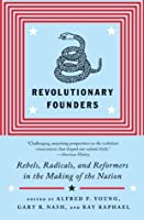 Revolutionary Founders: Rebels, Radicals, and Reformers in the Making of the Nation