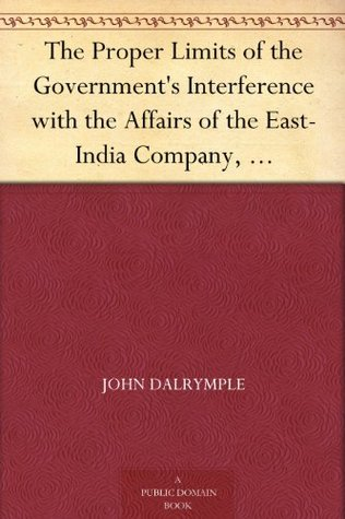 The Proper Limits of the Governments Interference with the Affairs of the East-India Company, Attempted to be Assigned With some few Reflections Extorted by, and on, the Distracted State of the Times John Dalrymple