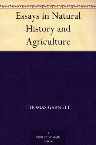 Essays in Natural History and Agriculture Thomas Garnett
