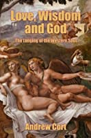 LOVE, WISDOM AND GOD: The Longing of the Western Soul
