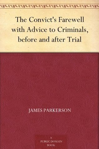 The Convicts Farewell with Advice to Criminals, before and after Trial  by  James Parkerson