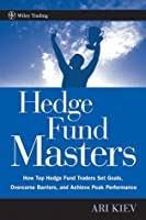 Hedge Fund Masters: How Top Hedge Fund Traders Set Goals, Overcome Barriers, and Achieve Peak Performance (Wiley Trading)