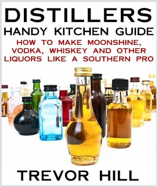 Distillers Handy Kitchen Guide - How to Make Moonshine, Vodka, Whiskey and Other Liquors Like A Southern Pro  by  Trevor Hill
