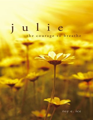 Julie: The Courage to Breathe  by  Roy E. Ice
