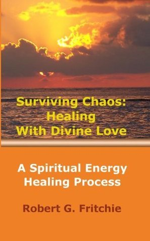 Surviving Chaos: Healing With Divine Love  by  Robert G. Fritchie