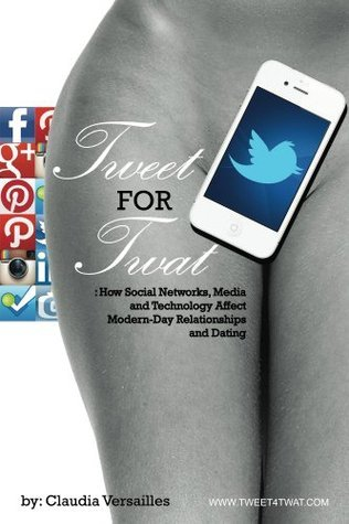 TWEET for TWAT: How Social Networks, Media and Technology Affect Modern-Day Relationships and Dating  by  Claudia Versailles