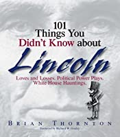 101 Things You Didn't Know About Lincoln: Loves And Losses! Political Power Plays! White House Hauntings!