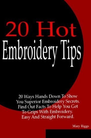 Embroidery: 20 Ways Hands Down To Show You Superior Embroidery Secrets. Learn how to do embroidery, find out facts about embroidery machine, embroidery ... embroidery thread, embroidery blanks.  by  Mary Riggs