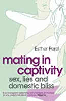 Mating in Captivity: Sex, Lies and Domestic Bliss