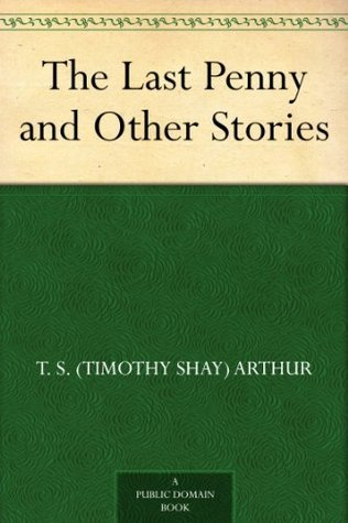 The Last Penny and Other Stories  by  T.S. Arthur
