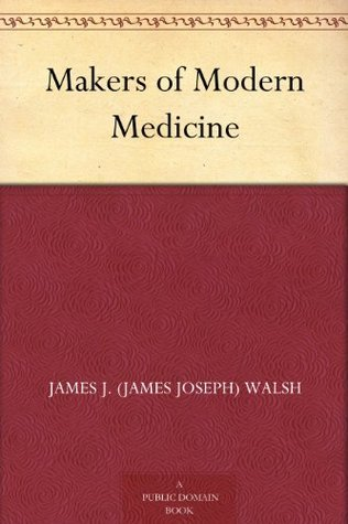 Makers of Modern Medicine  by  James J. (James Joseph) Walsh
