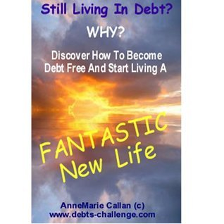 Still Living in Debt? Discover How To Become Debt Free And Start Living A Fantastic New Life  by  AnneMarie Callan