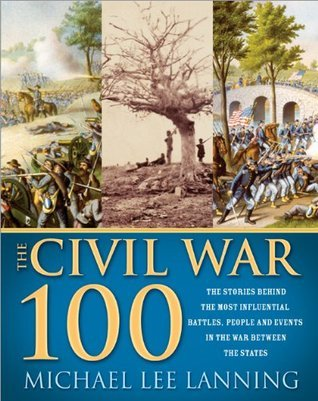 Civil War 100: The Stories Behind the Most Influential Battles, People and Events in the War Between the States Michael Lee Lanning