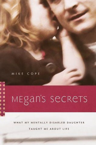 Megans Secrets: What My Mentally Disabled Daughter Taught Me about Life Mike Cope