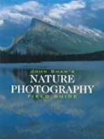 John Shaw's Nature Photography Field Guide (Photography for All Levels: Intermediate)
