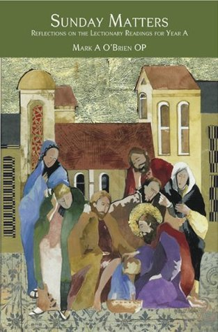 Sunday Matters: Reflections on the Lectionary Readings Year A  by  Mark A. OBrien