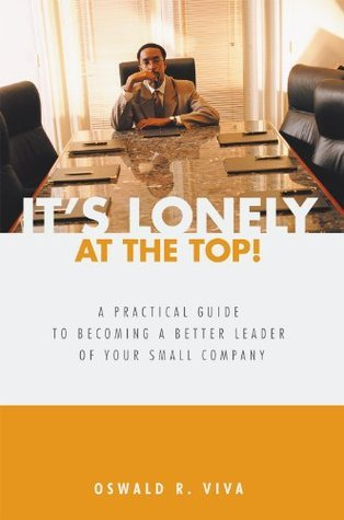 Its Lonely at the Top!:A Practical Guide to Becoming a Better Leader of Your Small Company Oswald R. Viva