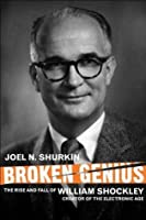 Broken Genius: The Rise and Fall of William Shockley, Creator of the Electronic Age (MacSci)