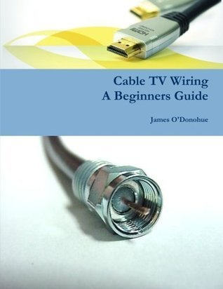 Cable TV Wiring, A Beginners Guide  by  James ODonohue