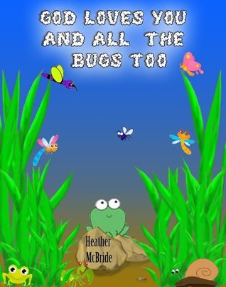 God Loves You and the Bugs too!  by  Heather McBride