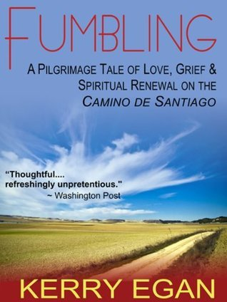 Fumbling: A Pilgrimage Tale of Love, Grief, and Spiritual Renewal on the Camino de Santiago  by  Kerry Egan