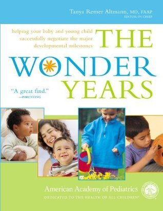 The Wonder Years: Helping Your Baby and Young Child Successfully Negotiate The Major Developmental Milestones  by  Tanya Remer Altmann