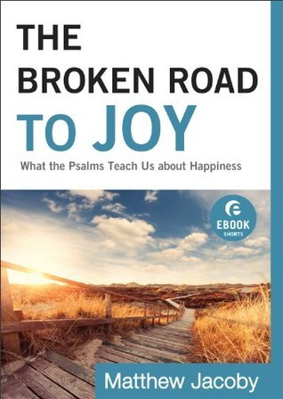 Broken Road to Joy, The (Ebook Shorts): What the Psalms Teach Us about Happiness  by  Matthew Jacoby
