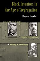 Black Inventors in the Age of Segregation: Granville T. Woods, Lewis H. Latimer, and Shelby J. Davidson (Johns Hopkins Studies in the History of Technology)