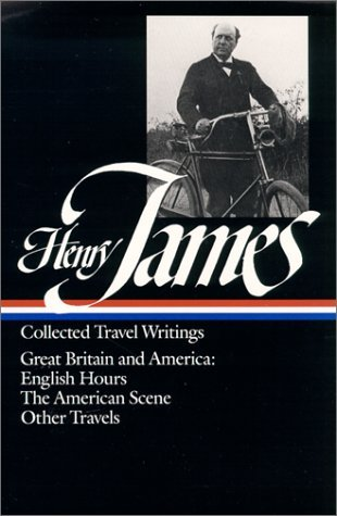 Henry James : Collected Travel Writings : Great Britain and America : English Hours / The American Scene / Other Travels Henry James